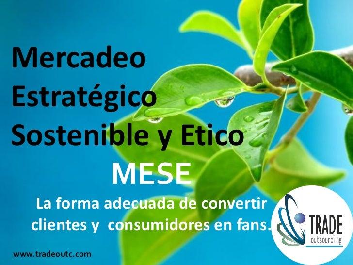 MercadeoEstratégicoSostenible y Etico       MESE    La forma adecuada de convertir   clientes y consumidores en fans.www.t...