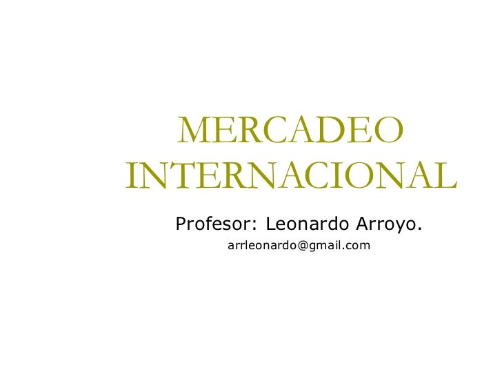 MERCADEO INTERNACIONAL Profesor: Leonardo Arroyo. [email_address]