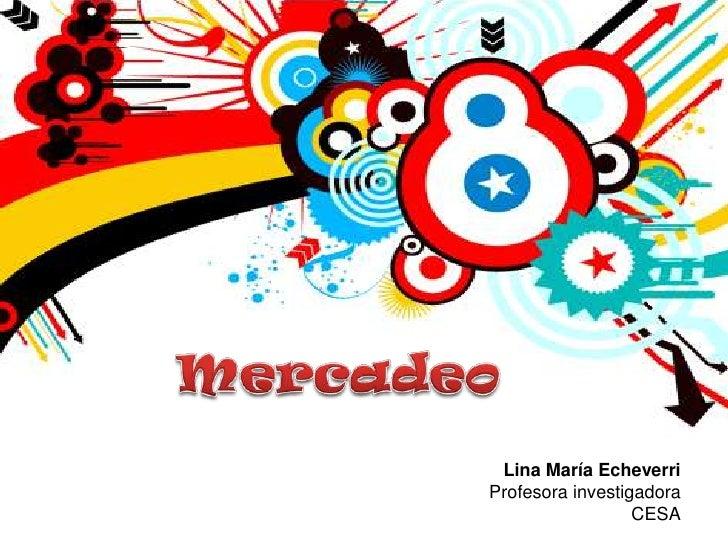 Mercadeo<br />Lina María Echeverri<br />Profesora investigadora CESA<br />