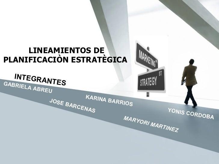 LINEAMIENTOS DE PLANIFICACIÒN ESTRATÈGICA  INTEGRANTES  GABRIELA ABREU  KARINA BARRIOS   YONIS CORDOBA JOSE BARCENAS   MAR...