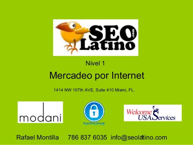 Nivel 1  Mercadeo por Internet 1414 NW 107th AVE, Suite 410 Miami, FL.  Rafael Montilla  786 837 6035 info@seolatino.com 1