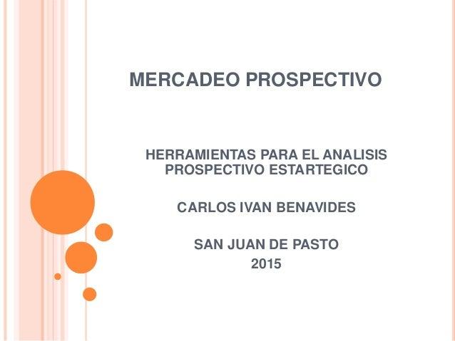 MERCADEO PROSPECTIVO HERRAMIENTAS PARA EL ANALISIS PROSPECTIVO ESTARTEGICO CARLOS IVAN BENAVIDES SAN JUAN DE PASTO 2015