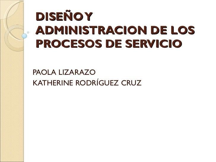 DISEÑO Y ADMINISTRACION DE LOS PROCESOS DE SERVICIO  PAOLA LIZARAZO  KATHERINE RODRÍGUEZ CRUZ