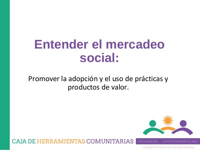 Copyright © 2014 by The University of Kansas Entender el mercadeo social: Promover la adopción y el uso de prácticas y pro...