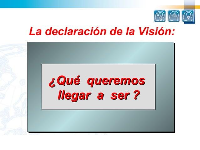La declaración de la Visión:   ¿Qué queremos    llegar a ser ?