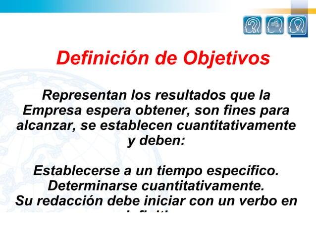Definición de Objetivos    Representan los resultados que la Empresa espera obtener, son fines paraalcanzar, se establecen...
