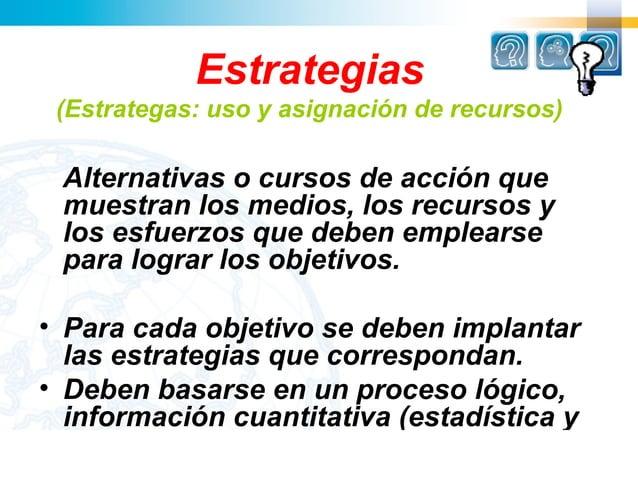 Estrategias (Estrategas: uso y asignación de recursos) Alternativas o cursos de acción que muestran los medios, los recurs...