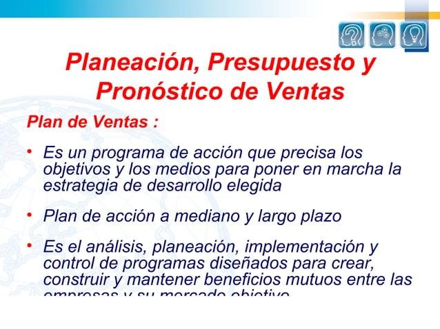 Planeación, Presupuesto y       Pronóstico de VentasPlan de Ventas :• Es un programa de acción que precisa los  objetivos ...