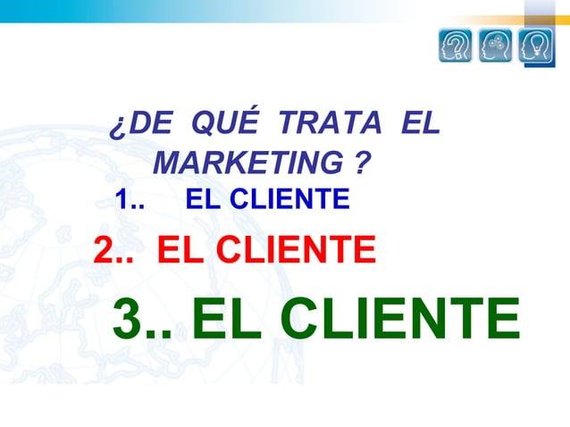 ¿DE QUÉ TRATA EL   MARKETING ? 1..   EL CLIENTE2.. EL CLIENTE3.. EL CLIENTE