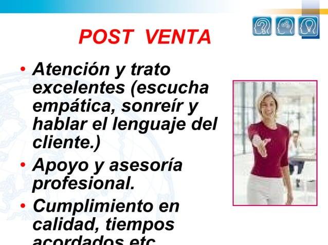 POST VENTA• Atención y trato  excelentes (escucha  empática, sonreír y  hablar el lenguaje del  cliente.)• Apoyo y asesor...