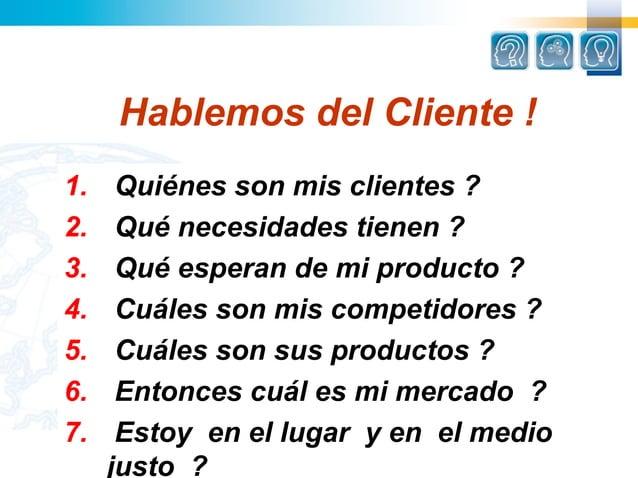 Hablemos del Cliente !1.    Quiénes son mis clientes ?2.    Qué necesidades tienen ?3.    Qué esperan de mi producto ?4.  ...