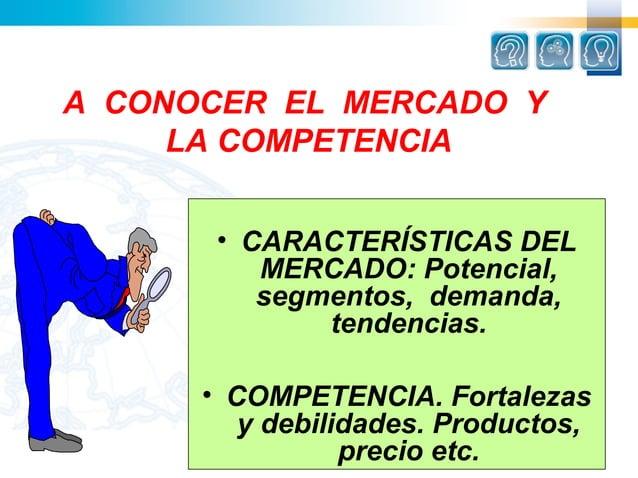 A CONOCER EL MERCADO Y     LA COMPETENCIA       • CARACTERÍSTICAS DEL          MERCADO: Potencial,          segmentos, dem...