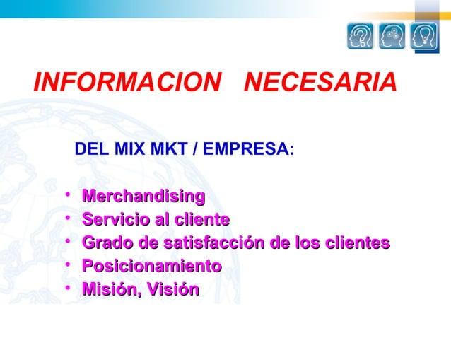 INFORMACION NECESARIA     DEL MIX MKT / EMPRESA: •   Merchandising •   Servicio al cliente •   Grado de satisfacción de lo...