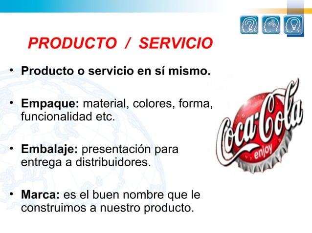 PRODUCTO / SERVICIO• Producto o servicio en sí mismo.• Empaque: material,colores,forma,  funcionalidadetc.• Embalaje: ...