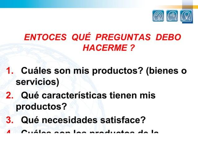 ENTOCES QUÉ PREGUNTAS DEBO             HACERME ?1. Cuáles son mis productos? (bienes o  servicios)2. Qué características t...