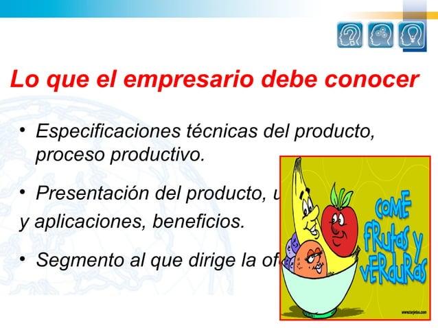 Lo que el empresario debe conocer• Especificaciones técnicas del producto,  proceso productivo.• Presentación del producto...