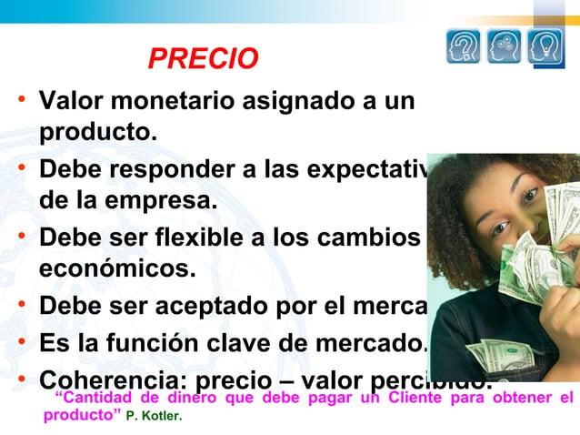 PRECIO• Valor monetario asignado a un  producto.• Debe responder a las expectativas  de la empresa.• Debe ser flexible a l...