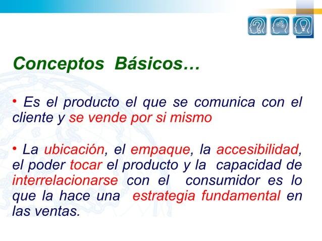 Conceptos Básicos…• Es el producto el que se comunica con elcliente y se vende por si mismo• La ubicación, el empaque, la ...