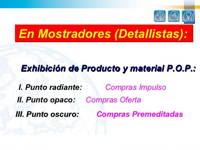 En Mostradores (Detallistas): Exhibición de Producto y material P.O.P.:I. Punto radiante:       Compras ImpulsoII. Punto o...