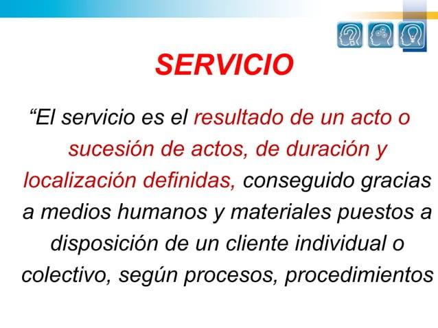 """SERVICIO """"El servicio es el resultado de un acto o      sucesión de actos, de duración ylocalización definidas, conseguido..."""