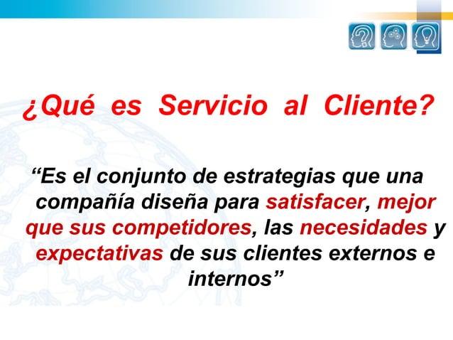 """¿Qué es Servicio al Cliente?""""Es el conjunto de estrategias que una compañía diseña para satisfacer, mejorque sus competido..."""
