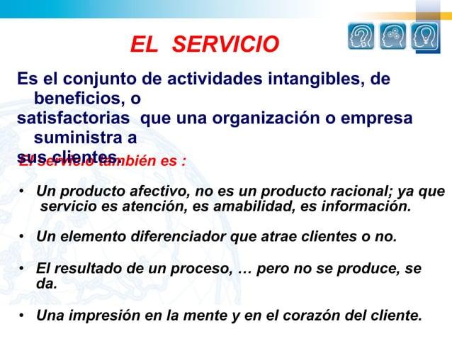 EL SERVICIOEs el conjunto de actividades intangibles, de  beneficios, osatisfactorias que una organización o empresa  sumi...