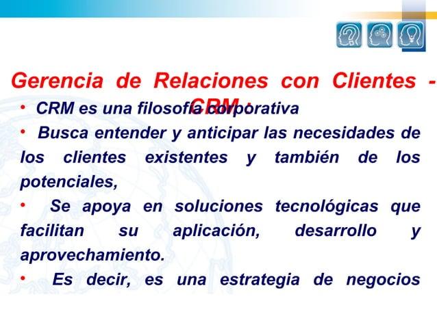 Gerencia de Relaciones con Clientes -                     CRM : • CRM es una filosofía corporativa• Busca entender y antic...