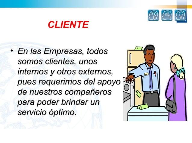 CLIENTE• En las Empresas, todos  somos clientes, unos  internos y otros externos,  pues requerimos del apoyo  de nuestros ...