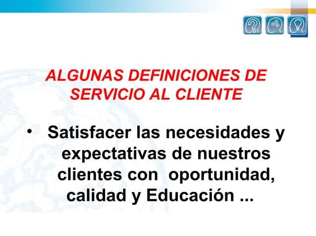 ALGUNAS DEFINICIONES DE    SERVICIO AL CLIENTE• Satisfacer las necesidades y   expectativas de nuestros   clientes con opo...
