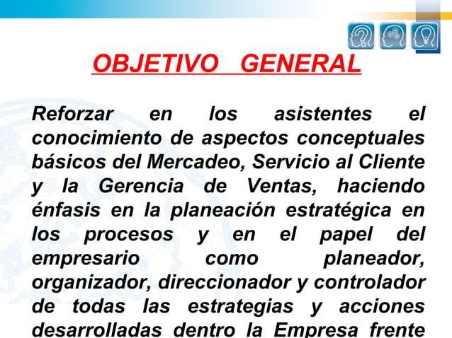 OBJETIVO GENERALReforzar    en    los   asistentes     elconocimiento de aspectos conceptualesbásicos del Mercadeo, Servic...
