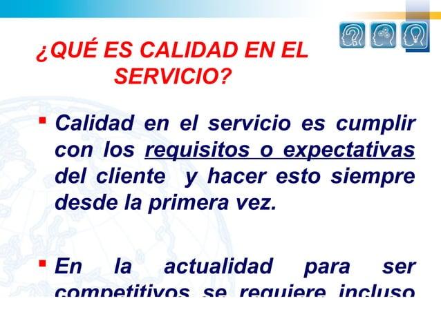 ¿QUÉ ES CALIDAD EN EL      SERVICIO? Calidad en el servicio es cumplir  con los requisitos o expectativas  del cliente y ...