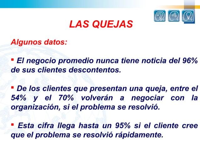 LAS QUEJASAlgunos datos: El negocio promedio nunca tiene noticia del 96%de sus clientes descontentos. De los clientes qu...