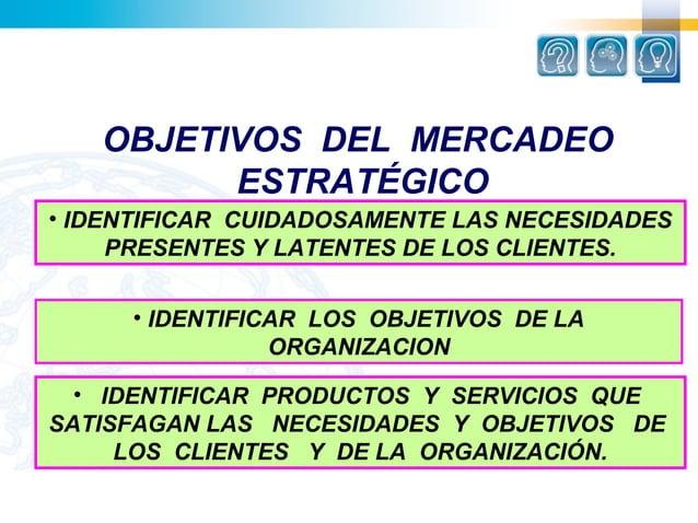OBJETIVOS DEL MERCADEO         ESTRATÉGICO• IDENTIFICAR CUIDADOSAMENTE LAS NECESIDADES     PRESENTES Y LATENTES DE LOS CLI...