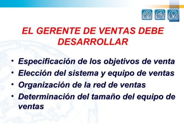 EL GERENTE DE VENTAS DEBE          DESARROLLAR•   Especificación de los objetivos de venta•   Elección del sistema y equip...