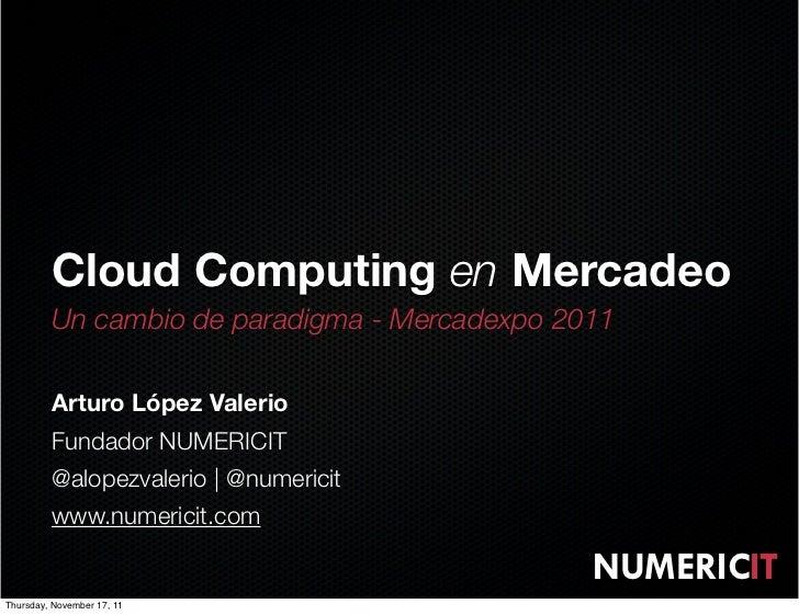 Cloud Computing en Mercadeo         Un cambio de paradigma - Mercadexpo 2011         Arturo López Valerio         Fundador...