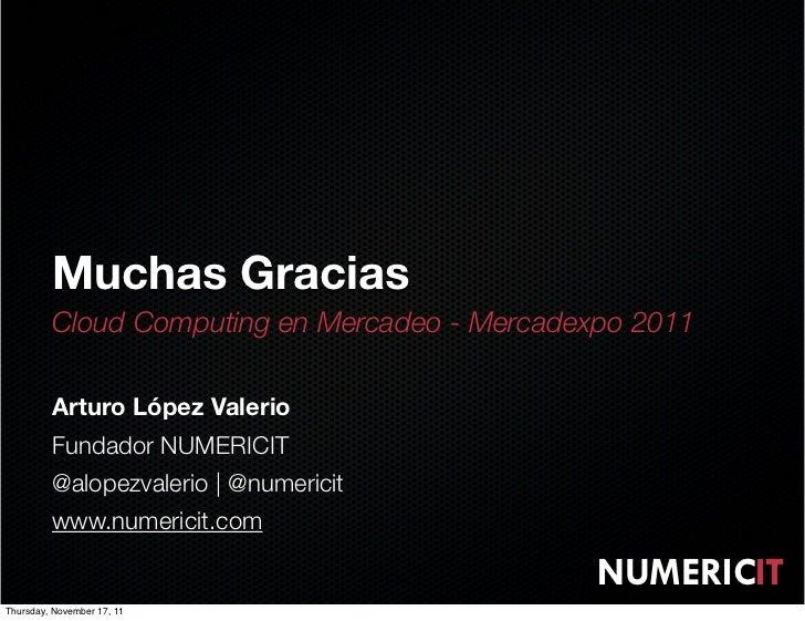 Muchas Gracias         Cloud Computing en Mercadeo - Mercadexpo 2011         Arturo López Valerio         Fundador NUMERIC...