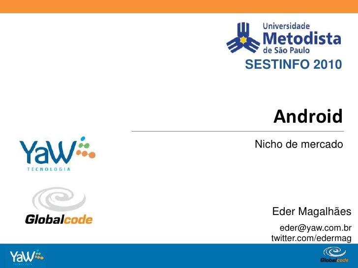 SESTINFO 2010<br />Android<br />Nicho de mercado<br />Eder Magalhães<br />eder@yaw.com.br<br />twitter.com/edermag<br />