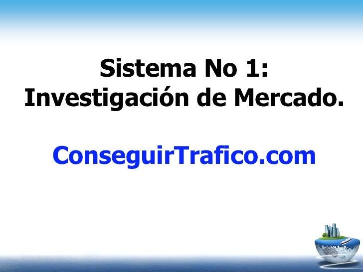 Sistema No 1:Investigación de Mercado.  ConseguirTrafico.com