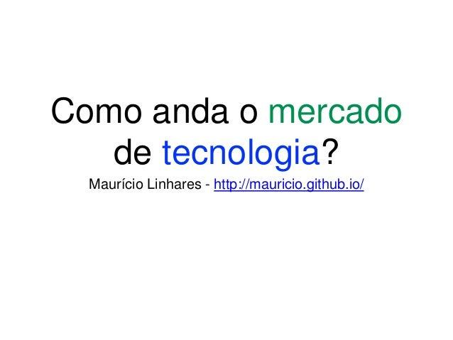 Como anda o mercado de tecnologia? Maurício Linhares - http://mauricio.github.io/