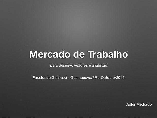 Mercado de Trabalho para desenvolvedores e analistas Faculdade Guairacá - Guarapuava/PR - Outubro/2015 Adler Medrado
