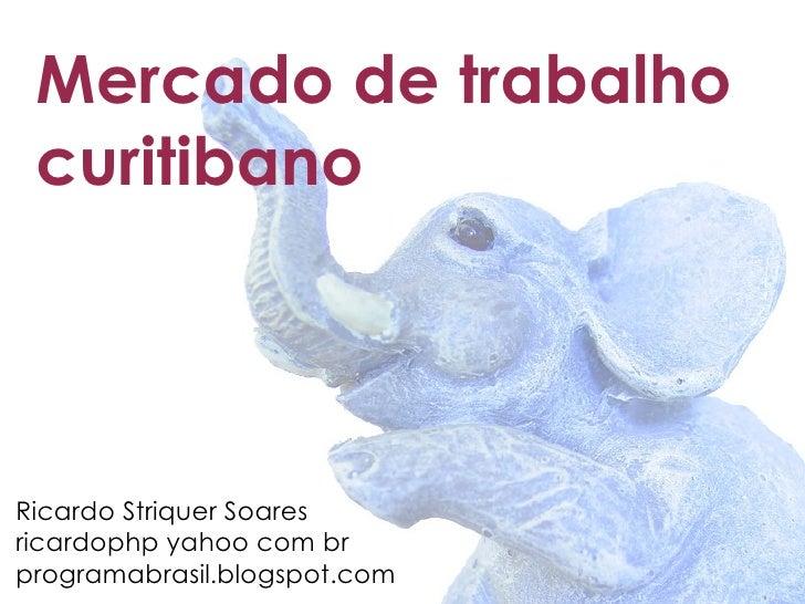 Mercado de trabalho  curitibano     Ricardo Striquer Soares ricardophp yahoo com br programabrasil.blogspot.com
