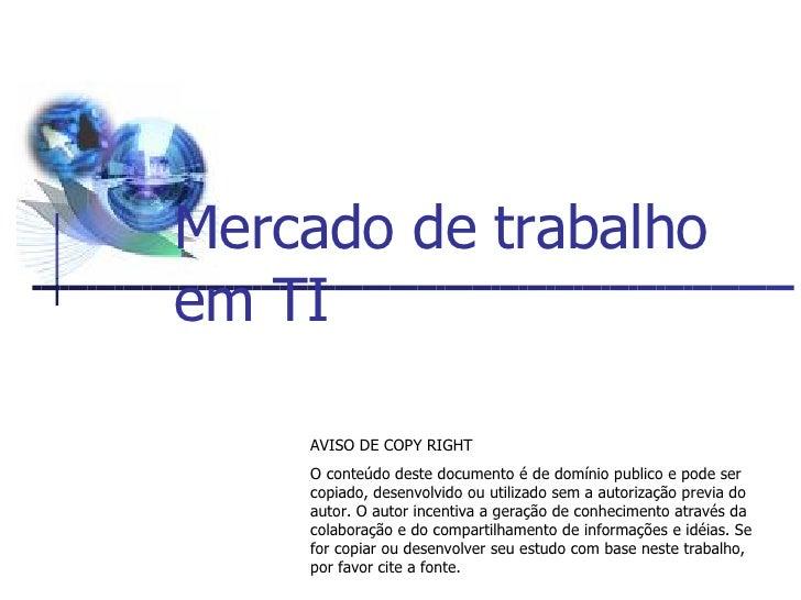 Mercado de trabalho em TI AVISO DE COPY RIGHT O conteúdo deste documento é de domínio publico e pode ser copiado, desenvol...