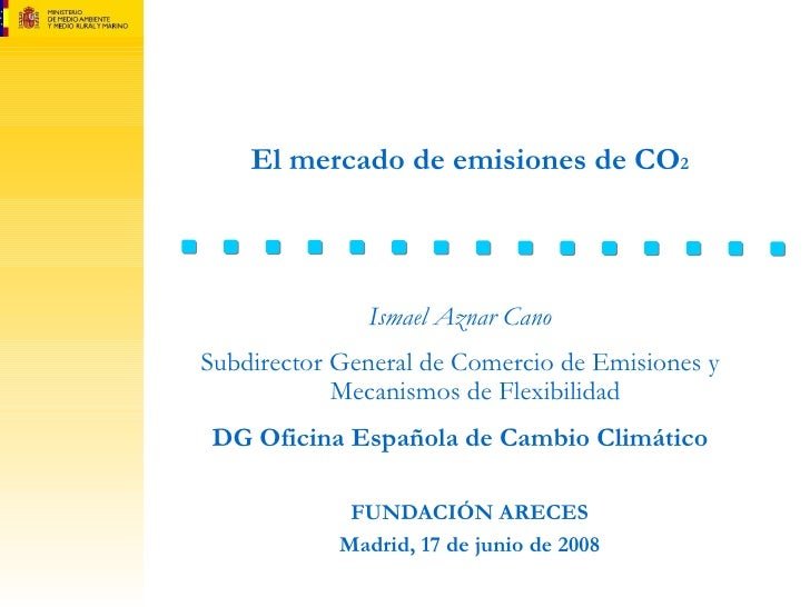 El mercado de emisiones de CO 2 FUNDACIÓN ARECES Madrid, 17 de junio de 2008 Ismael Aznar Cano Subdirector General de Come...