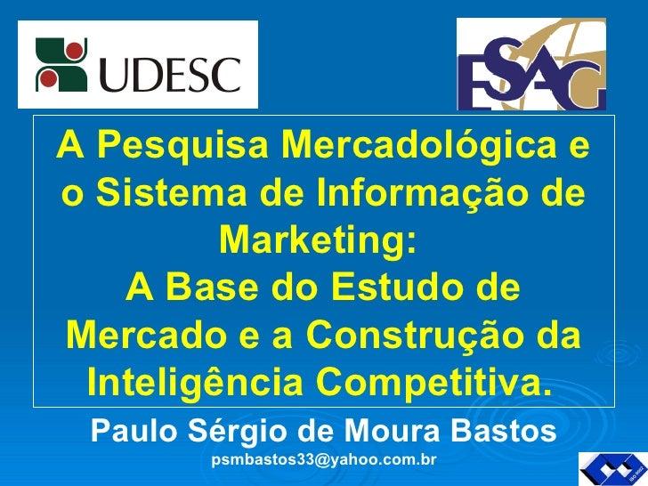 Paulo Sérgio de Moura Bastos [email_address] A Pesquisa Mercadológica e o Sistema de Informação de Marketing:  A Base do E...