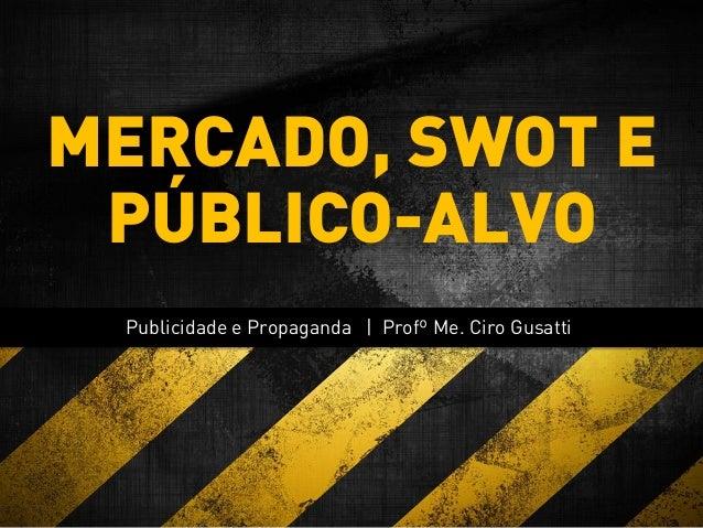 Publicidade e Propaganda | Profº Me. Ciro Gusatti MERCADO, SWOT E PÚBLICO-ALVO