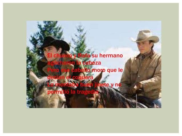 El chueco y Rafa su hermano agacharon la cabeza Pero ese caballo moro que le decían el coquera Lo montaba buen jinete y no...
