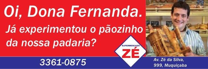 Oi, Dona Fernanda. Já experimentou o pãozinho da nossa padaria?       3361-0875              Av. Zé da Silva,             ...