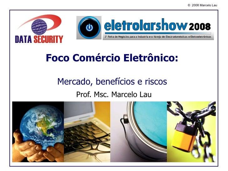 Foco Comércio Eletrônico: Mercado, benefícios e riscos Prof. Msc. Marcelo Lau