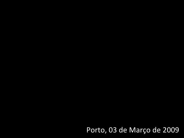 Porto, 03 de Março de 2009