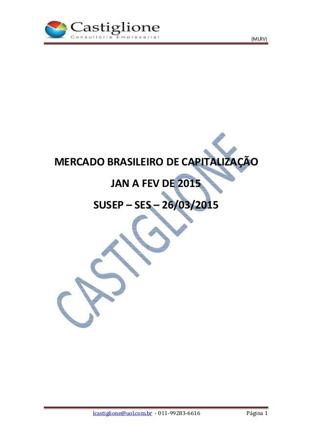 (MLRV) lcastiglione@uol.com.br - 011-99283-6616 Página 1 MERCADO BRASILEIRO DE CAPITALIZAÇÃO JAN A FEV DE 2015 SUSEP – SES...